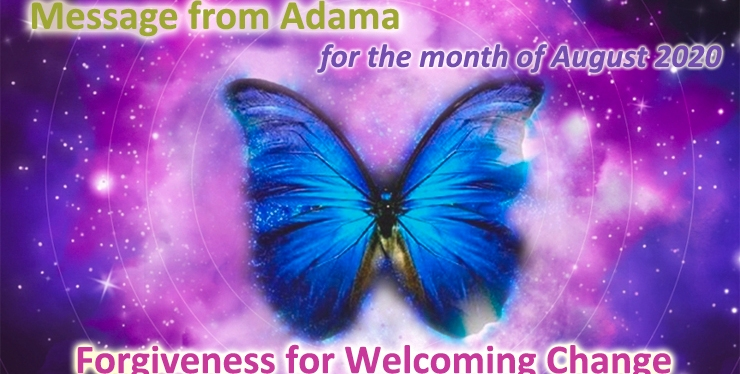 The Energy of Forgiveness for Welcoming Change – (Channeled message from Adama for month of August2020)
